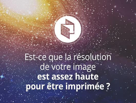 Est-ce que la résolution de votre image est assez haute pour être imprimée ?